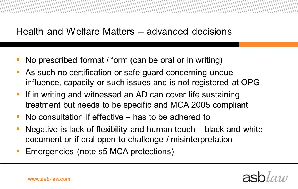 www.asb-law.com Health and Welfare Matters – advanced decisions No prescribed format / form (can be oral or in writing) As such no certification or sa