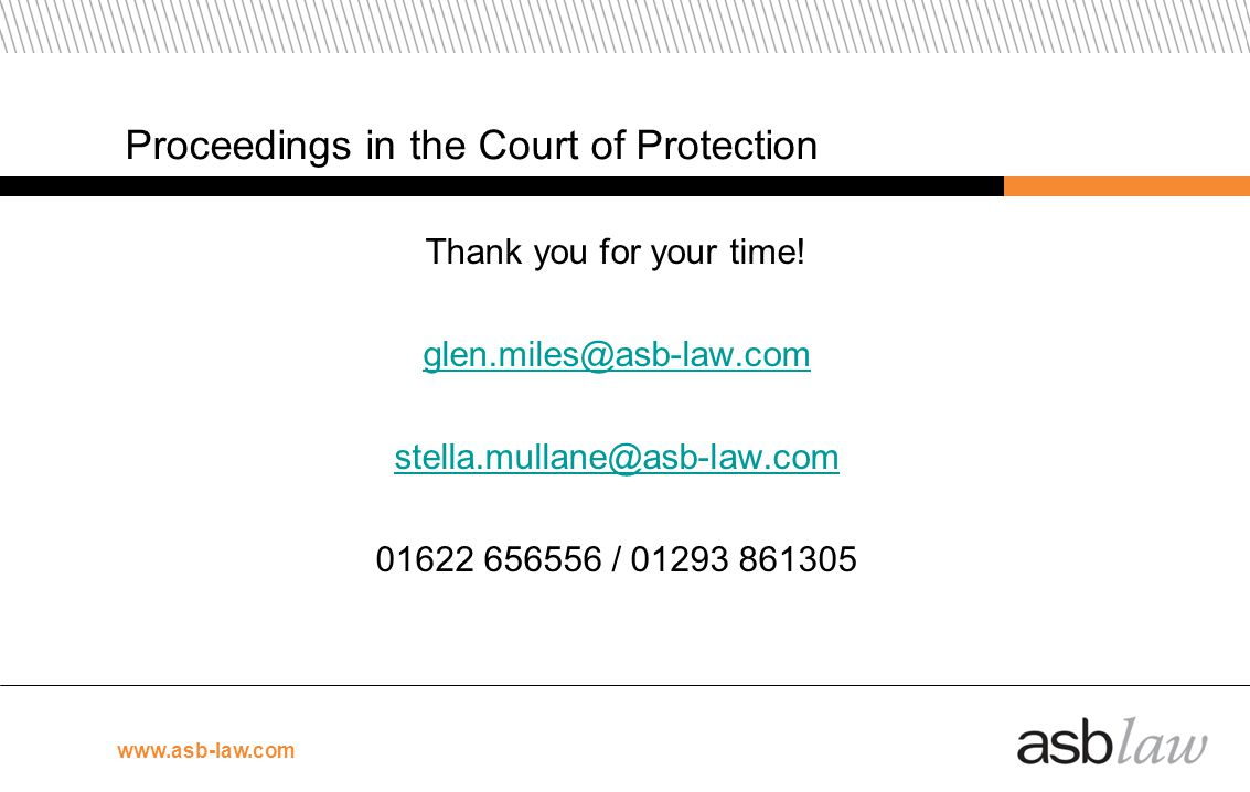 Proceedings in the Court of Protection Thank you for your time! glen.miles@asb-law.com stella.mullane@asb-law.com 01622 656556 / 01293 861305