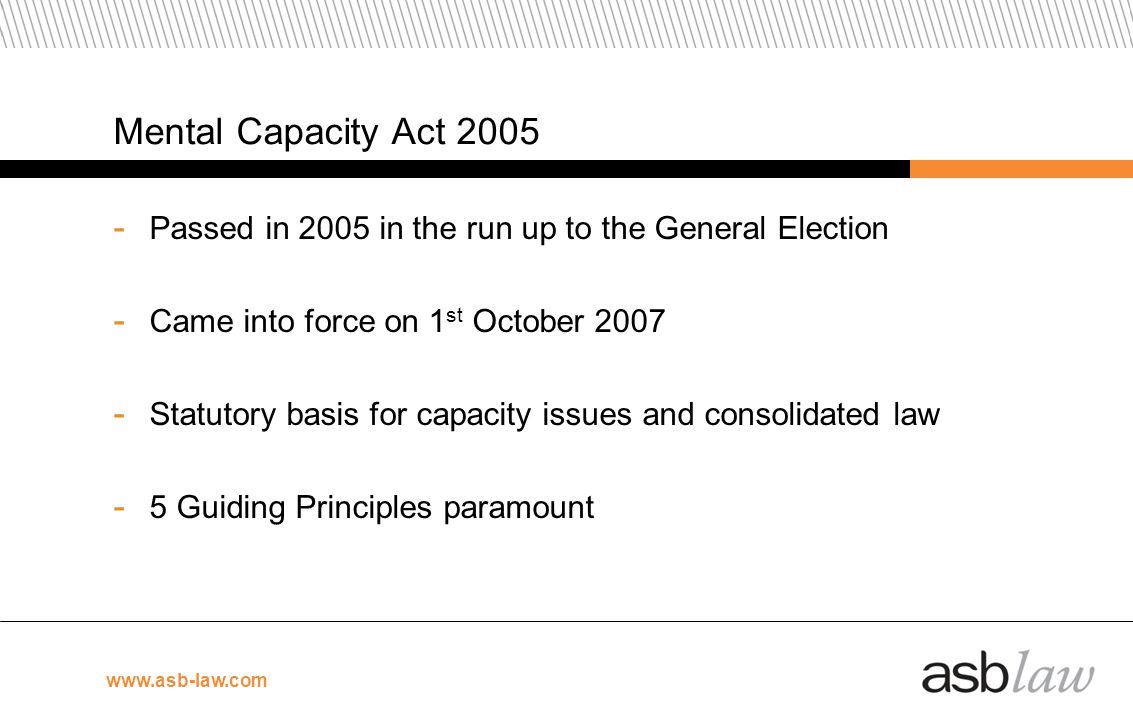 www.asb-law.com Mental Capacity Act 2005 - Passed in 2005 in the run up to the General Election - Came into force on 1 st October 2007 - Statutory bas