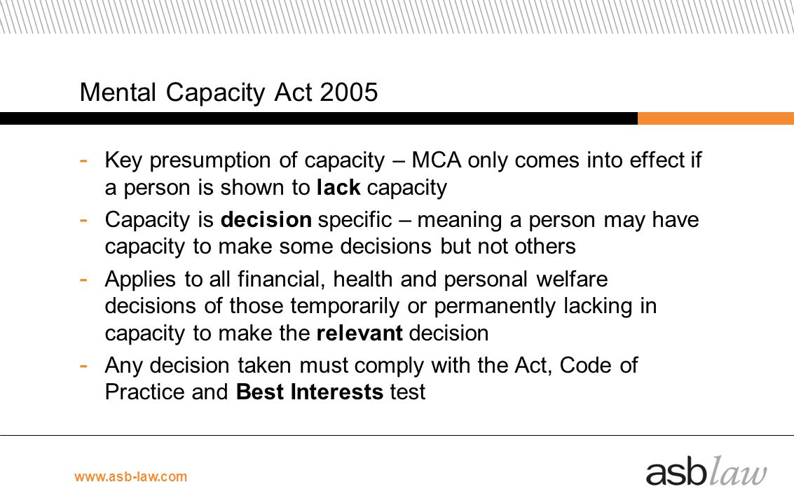 www.asb-law.com Mental Capacity Act 2005 - Key presumption of capacity – MCA only comes into effect if a person is shown to lack capacity - Capacity i