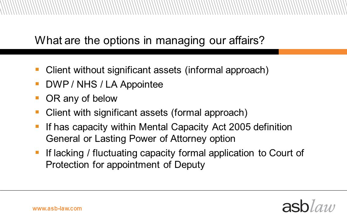 www.asb-law.com What are the options in managing our affairs? Client without significant assets (informal approach) DWP / NHS / LA Appointee OR any of