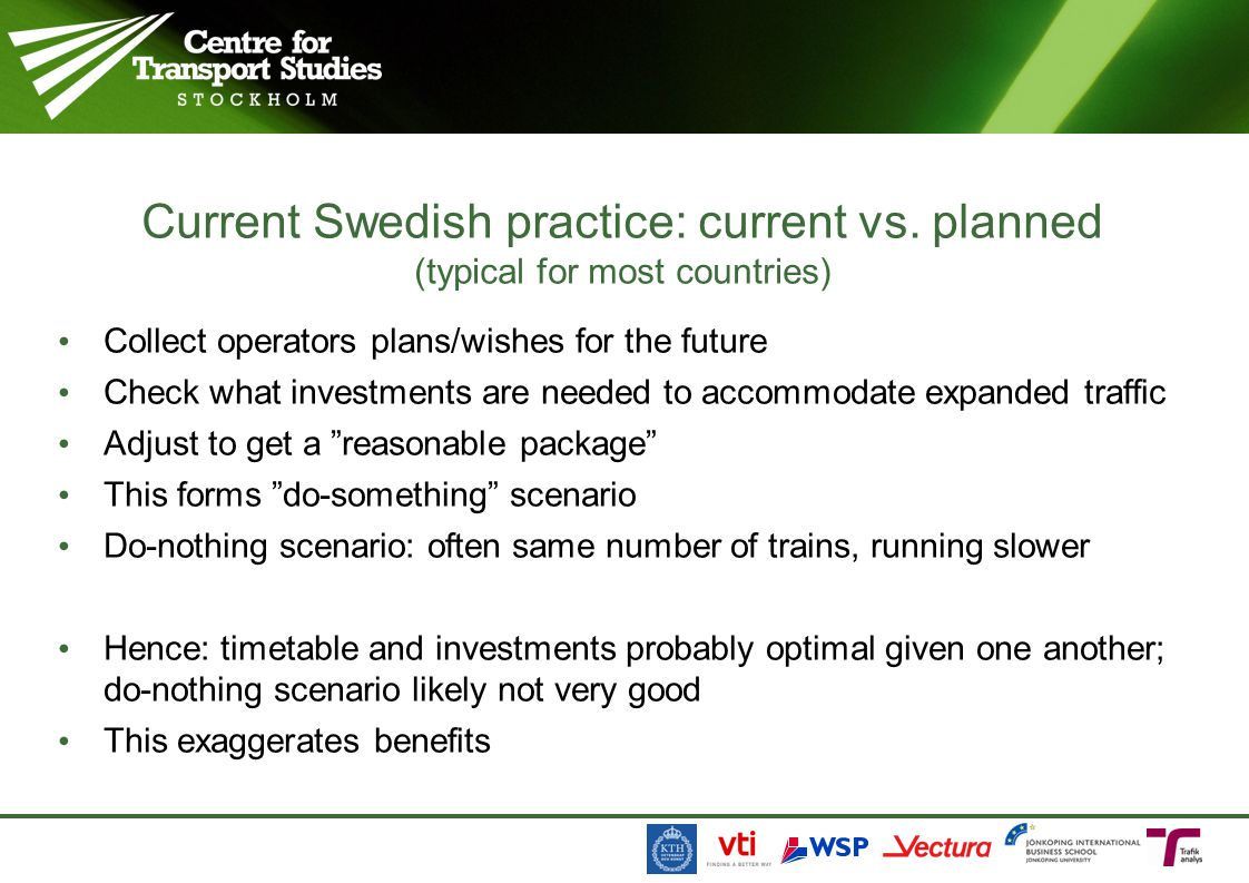 Collect operators plans/wishes for the future Check what investments are needed to accommodate expanded traffic Adjust to get a reasonable package This forms do-something scenario Do-nothing scenario: often same number of trains, running slower Hence: timetable and investments probably optimal given one another; do-nothing scenario likely not very good This exaggerates benefits Current Swedish practice: current vs.