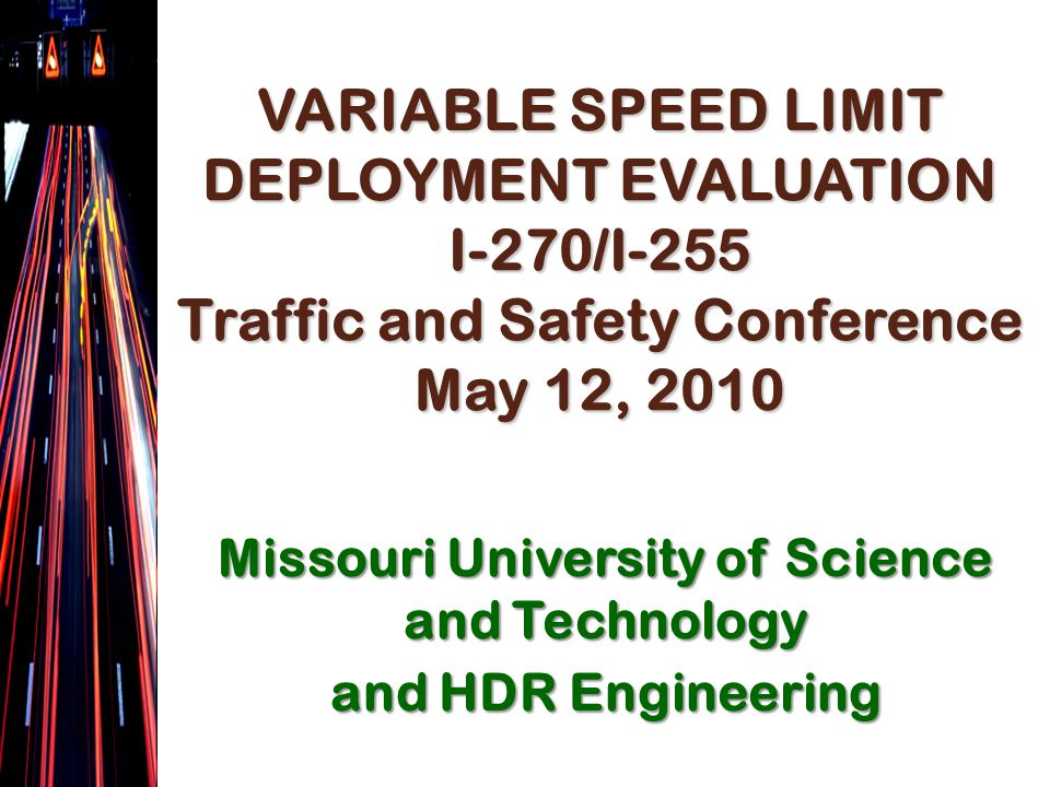 VARIABLE SPEED LIMIT DEPLOYMENT EVALUATION I-270/I-255 Traffic and Safety Conference May 12, 2010 Missouri University of Science and Technology and HDR Engineering