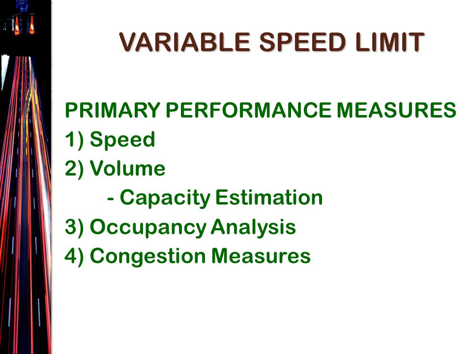 VARIABLE SPEED LIMIT PRIMARY PERFORMANCE MEASURES 1) Speed 2) Volume - Capacity Estimation 3) Occupancy Analysis 4) Congestion Measures