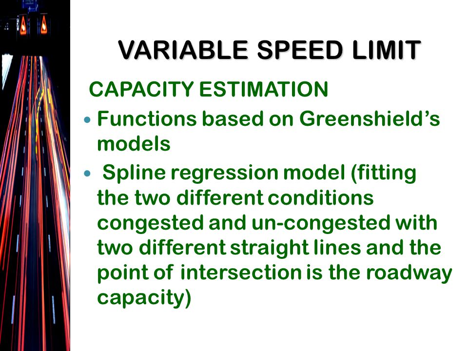 CAPACITY ESTIMATION Functions based on Greenshields models Spline regression model (fitting the two different conditions congested and un-congested with two different straight lines and the point of intersection is the roadway capacity) VARIABLE SPEED LIMIT