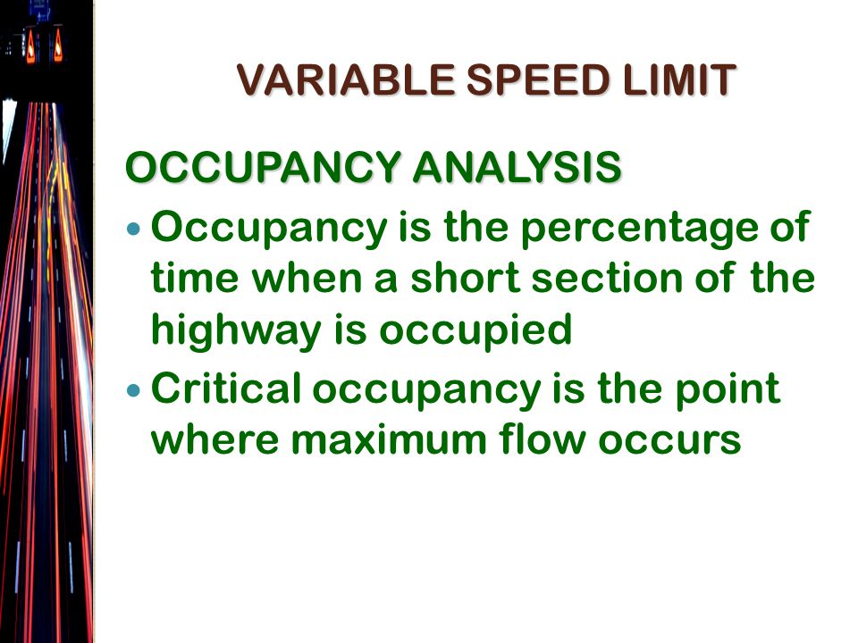 OCCUPANCY ANALYSIS Occupancy is the percentage of time when a short section of the highway is occupied Critical occupancy is the point where maximum flow occurs