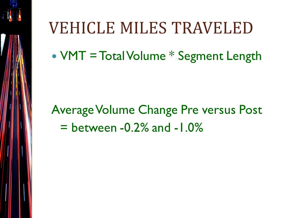 VEHICLE MILES TRAVELED VMT = Total Volume * Segment Length Average Volume Change Pre versus Post = between -0.2% and -1.0%