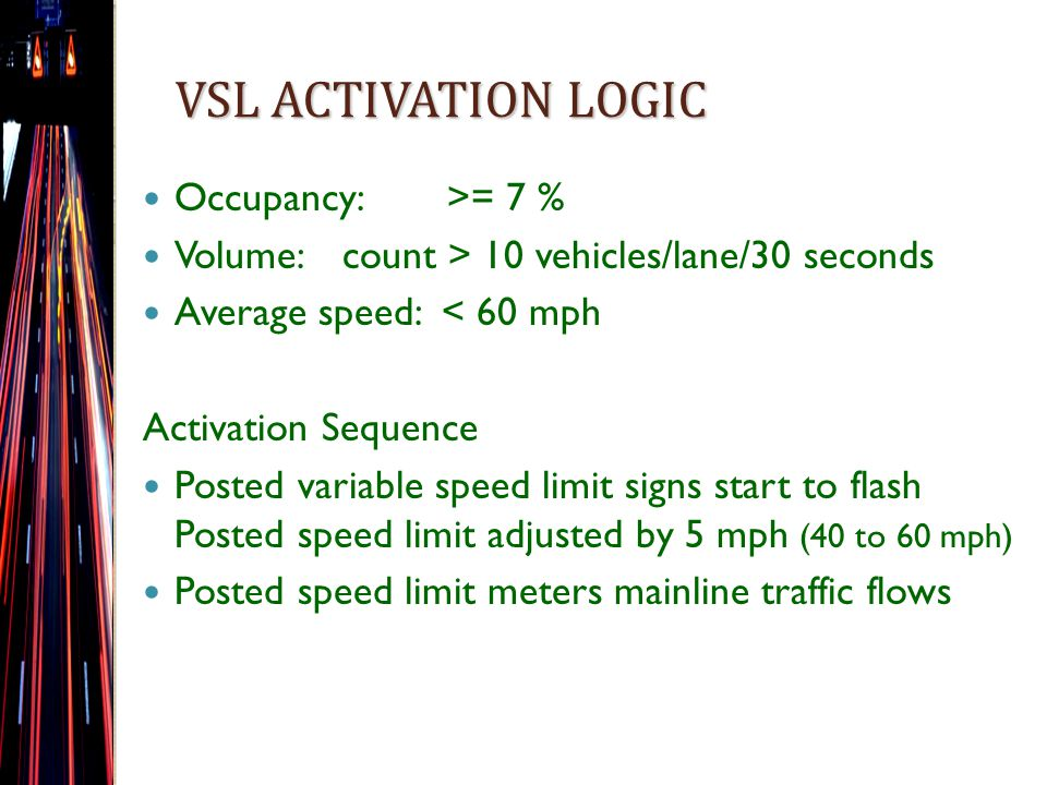 VSL ACTIVATION LOGIC Occupancy: >= 7 % Volume: count > 10 vehicles/lane/30 seconds Average speed: < 60 mph Activation Sequence Posted variable speed limit signs start to flash Posted speed limit adjusted by 5 mph (40 to 60 mph) Posted speed limit meters mainline traffic flows