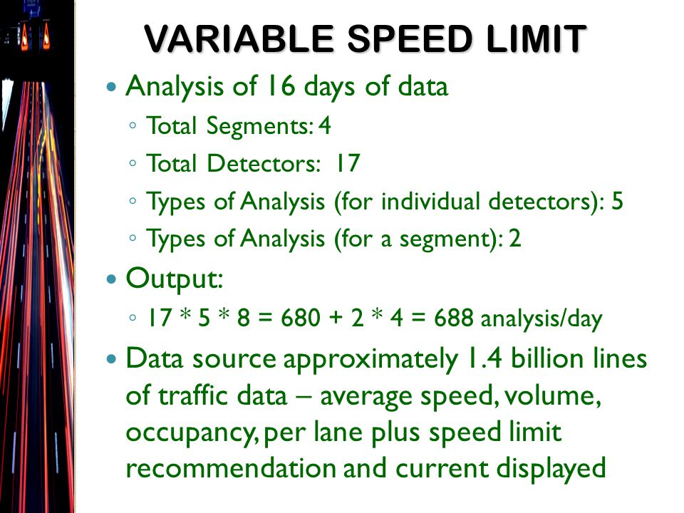 Analysis of 16 days of data Total Segments: 4 Total Detectors: 17 Types of Analysis (for individual detectors): 5 Types of Analysis (for a segment): 2 Output: 17 * 5 * 8 = 680 + 2 * 4 = 688 analysis/day Data source approximately 1.4 billion lines of traffic data – average speed, volume, occupancy, per lane plus speed limit recommendation and current displayed VARIABLE SPEED LIMIT