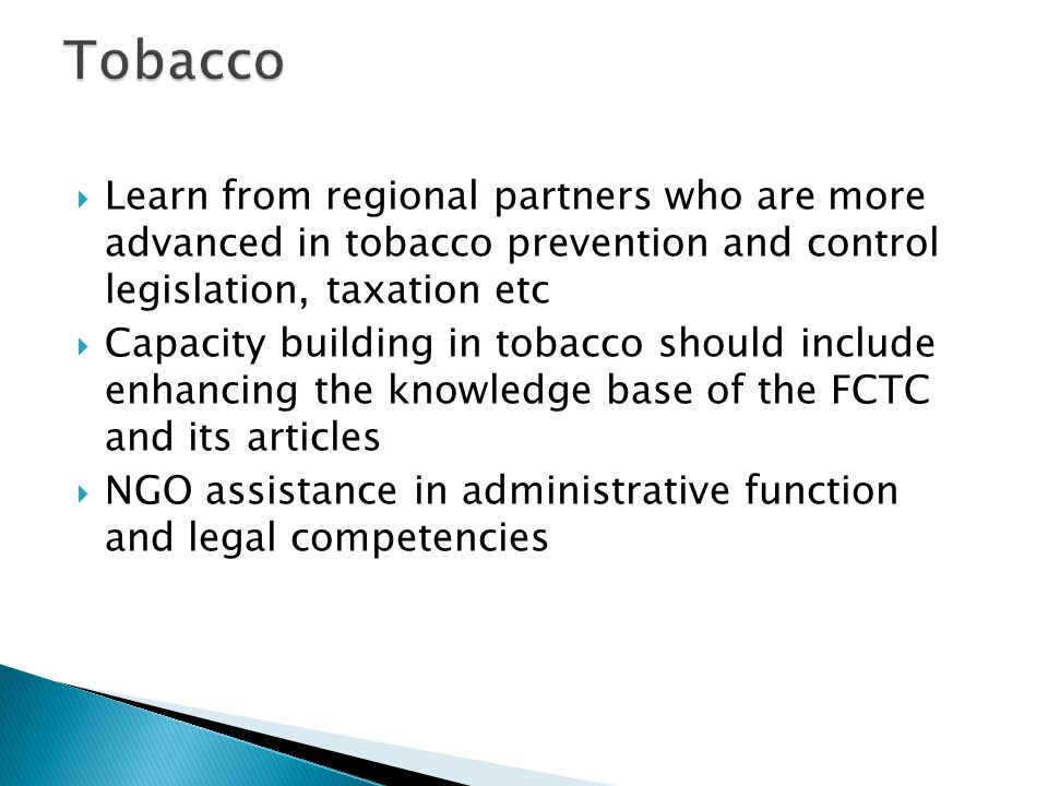 Learn from regional partners who are more advanced in tobacco prevention and control legislation, taxation etc Capacity building in tobacco should include enhancing the knowledge base of the FCTC and its articles NGO assistance in administrative function and legal competencies