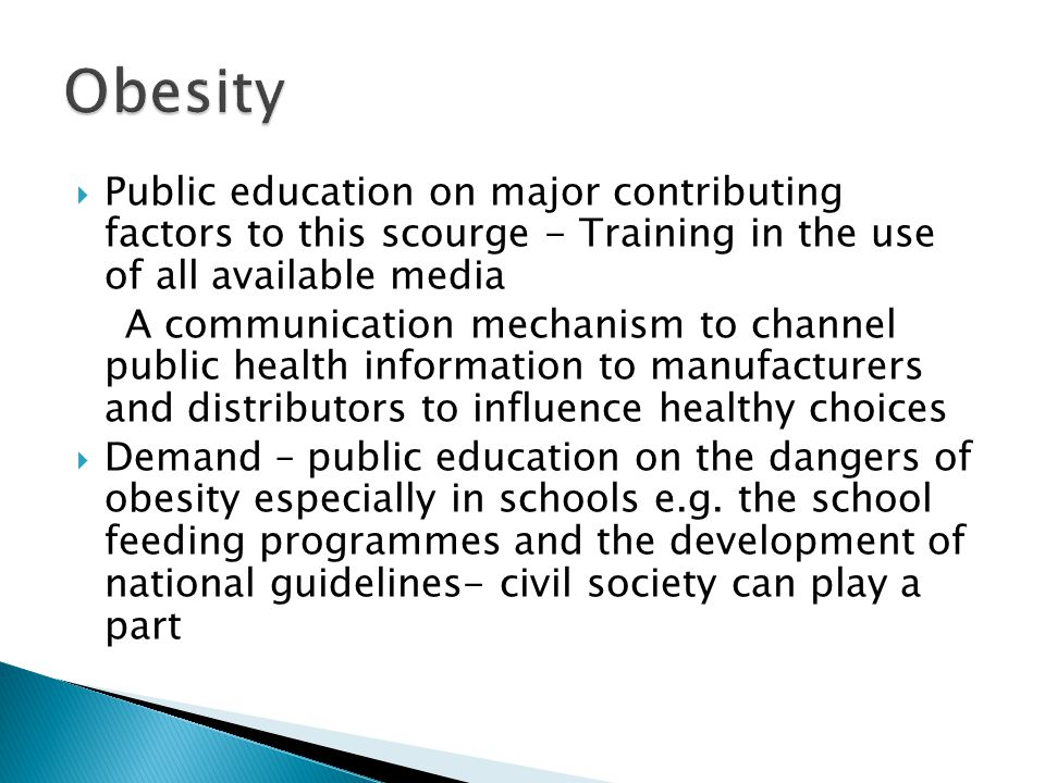 Public education on major contributing factors to this scourge - Training in the use of all available media A communication mechanism to channel public health information to manufacturers and distributors to influence healthy choices Demand – public education on the dangers of obesity especially in schools e.g.