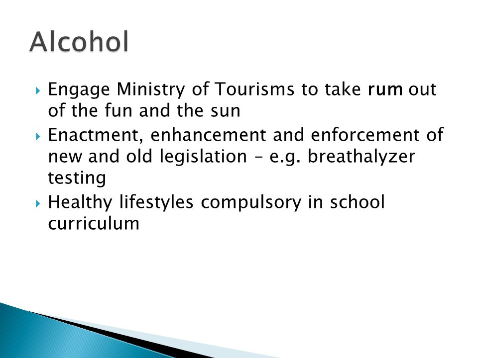 Engage Ministry of Tourisms to take rum out of the fun and the sun Enactment, enhancement and enforcement of new and old legislation – e.g.