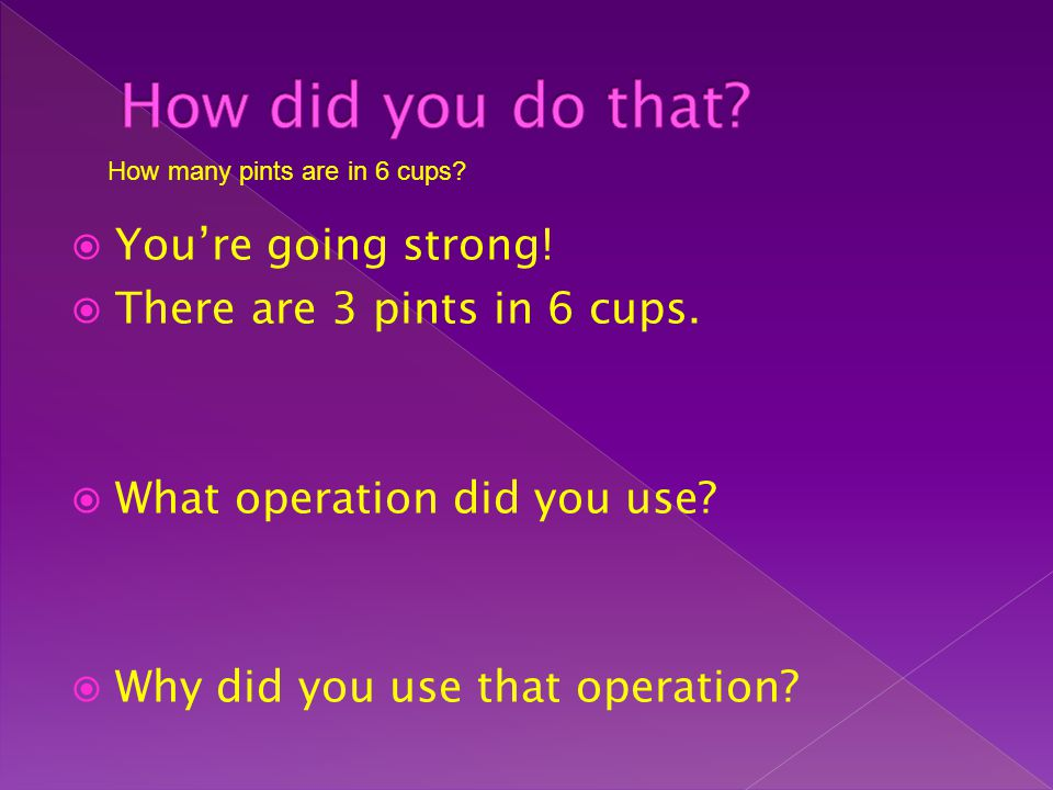 Youre going strong! There are 3 pints in 6 cups. What operation did you use? Why did you use that operation? How many pints are in 6 cups?
