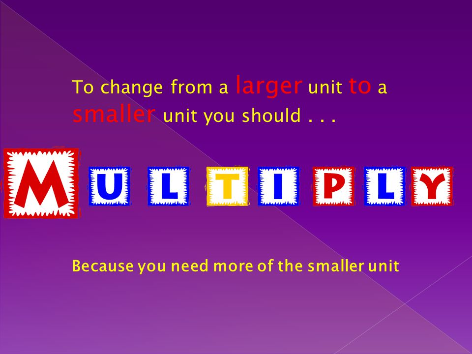 To change from a larger unit to a smaller unit you should... Because you need more of the smaller unit