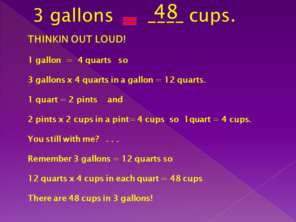 3 gallons ____ cups. THINKIN OUT LOUD! 1 gallon = 4 quarts so 3 gallons x 4 quarts in a gallon = 12 quarts. 1 quart = 2 pints and 2 pints x 2 cups in