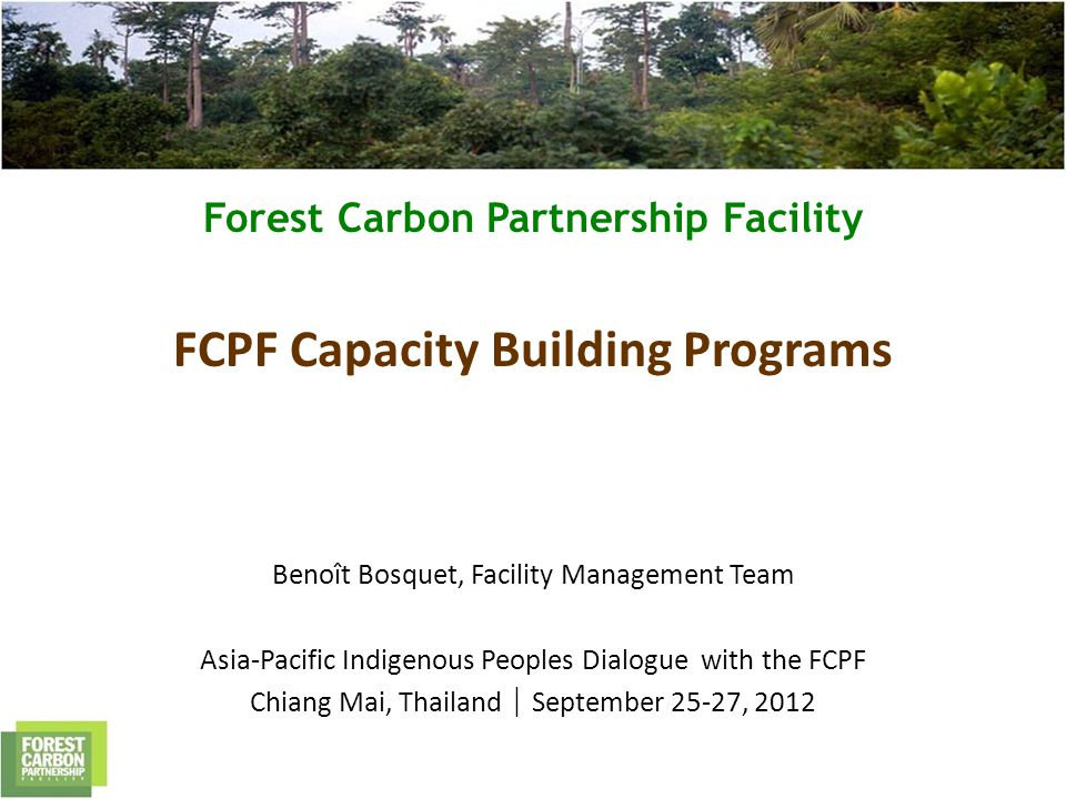 Forest Carbon Partnership Facility FCPF Capacity Building Programs Benoît Bosquet, Facility Management Team Asia-Pacific Indigenous Peoples Dialogue with the FCPF Chiang Mai, Thailand September 25-27, 2012