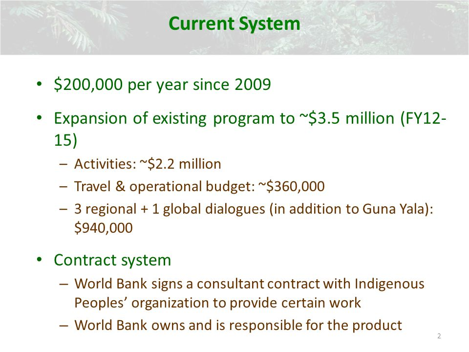 Current System 2 $200,000 per year since 2009 Expansion of existing program to ~$3.5 million (FY12- 15) –Activities: ~$2.2 million –Travel & operational budget: ~$360,000 –3 regional + 1 global dialogues (in addition to Guna Yala): $940,000 Contract system – World Bank signs a consultant contract with Indigenous Peoples organization to provide certain work – World Bank owns and is responsible for the product