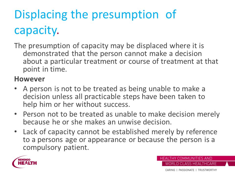 Displacing the presumption of capacity. The presumption of capacity may be displaced where it is demonstrated that the person cannot make a decision a
