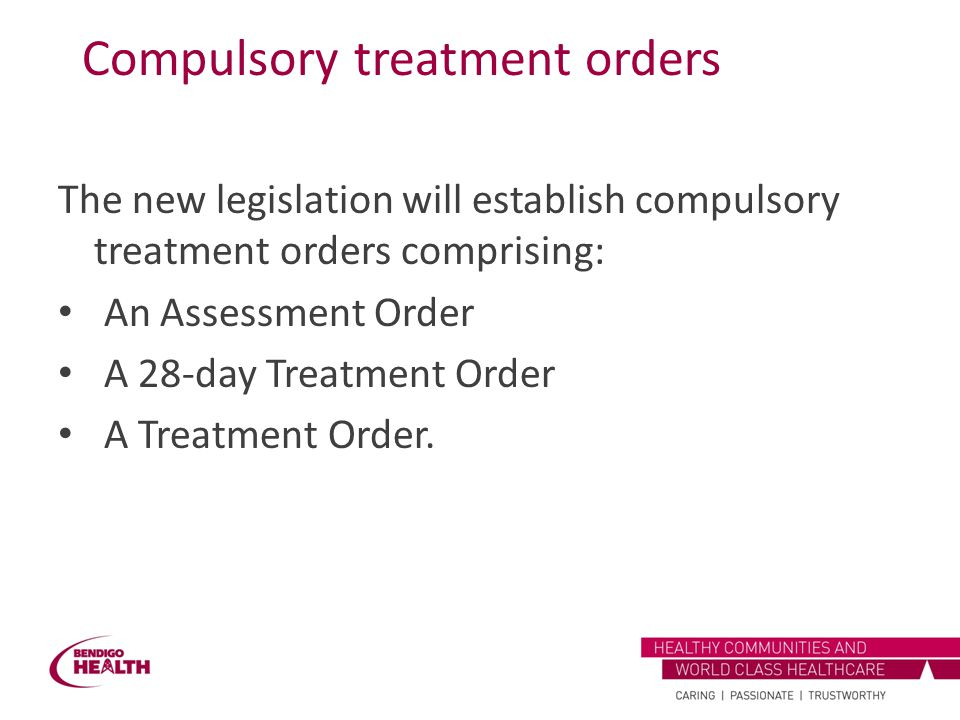Compulsory treatment orders The new legislation will establish compulsory treatment orders comprising: An Assessment Order A 28-day Treatment Order A