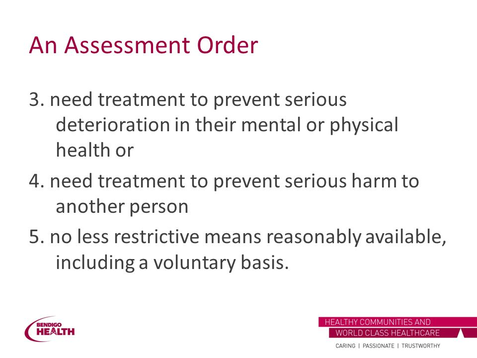 An Assessment Order 3. need treatment to prevent serious deterioration in their mental or physical health or 4. need treatment to prevent serious harm
