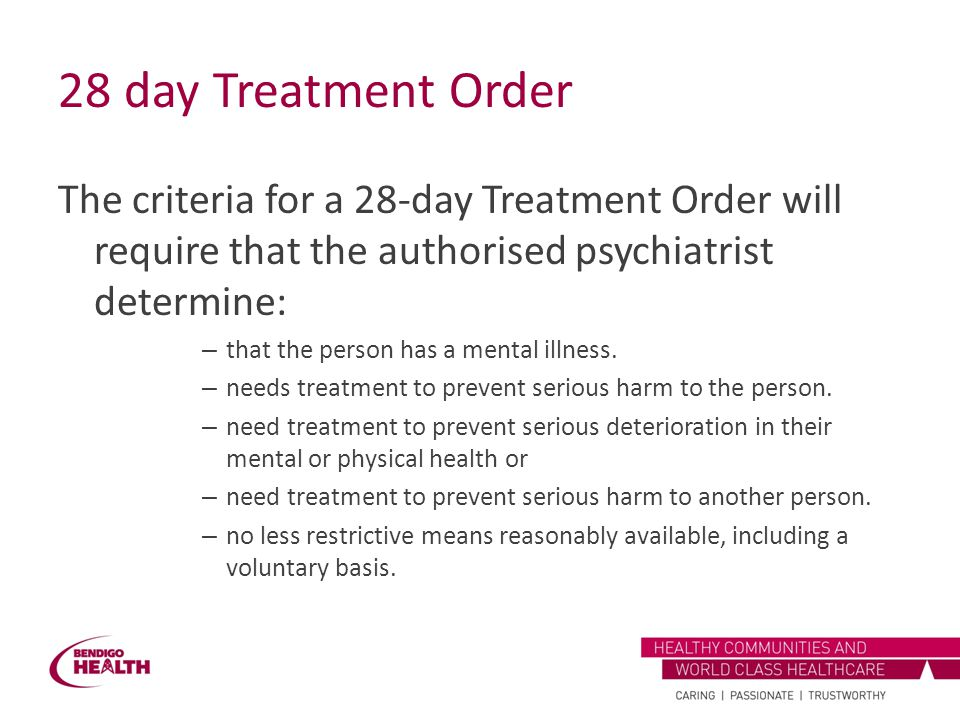 28 day Treatment Order The criteria for a 28-day Treatment Order will require that the authorised psychiatrist determine: – that the person has a ment