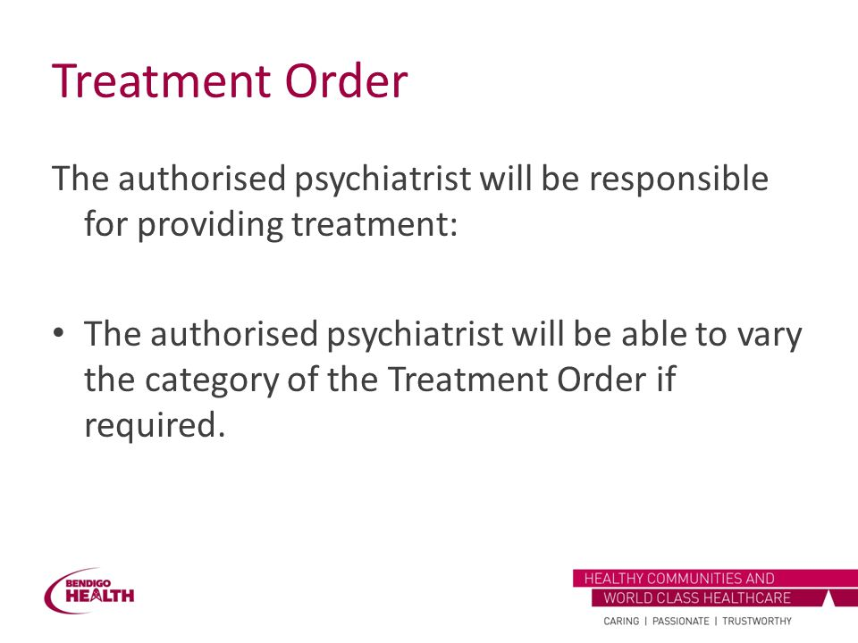Treatment Order The authorised psychiatrist will be responsible for providing treatment: The authorised psychiatrist will be able to vary the category