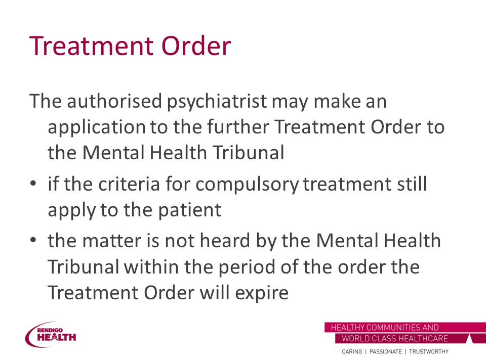 Treatment Order The authorised psychiatrist may make an application to the further Treatment Order to the Mental Health Tribunal if the criteria for c