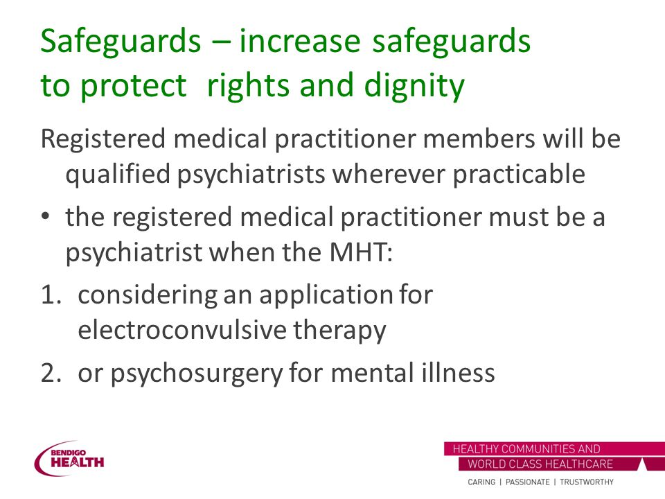 Safeguards – increase safeguards to protect rights and dignity Registered medical practitioner members will be qualified psychiatrists wherever practi