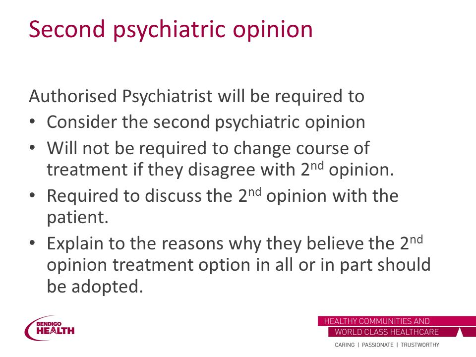Second psychiatric opinion Authorised Psychiatrist will be required to Consider the second psychiatric opinion Will not be required to change course o