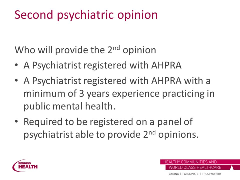 Second psychiatric opinion Who will provide the 2 nd opinion A Psychiatrist registered with AHPRA A Psychiatrist registered with AHPRA with a minimum