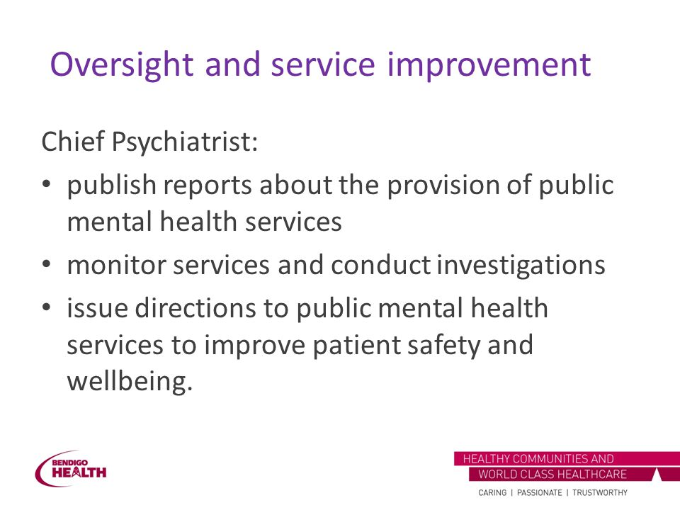 Oversight and service improvement Chief Psychiatrist: publish reports about the provision of public mental health services monitor services and conduc