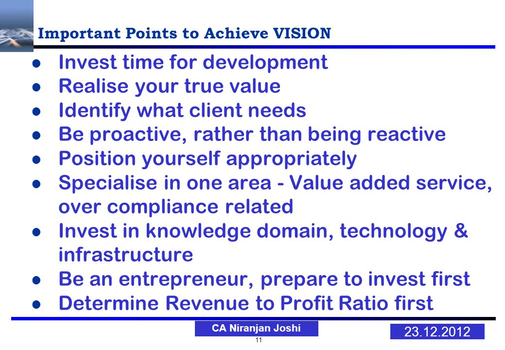 11 23.12.2012 CA Niranjan Joshi Important Points to Achieve VISION Invest time for development Realise your true value Identify what client needs Be proactive, rather than being reactive Position yourself appropriately Specialise in one area - Value added service, over compliance related Invest in knowledge domain, technology & infrastructure Be an entrepreneur, prepare to invest first Determine Revenue to Profit Ratio first