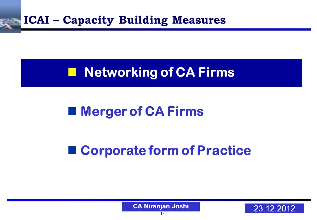 12 23.12.2012 CA Niranjan Joshi ICAI – Capacity Building Measures Networking of CA Firms Merger of CA Firms Corporate form of Practice
