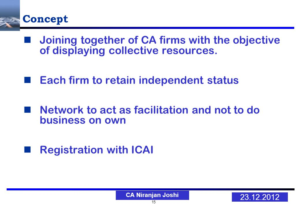 15 23.12.2012 CA Niranjan Joshi Concept Joining together of CA firms with the objective of displaying collective resources.