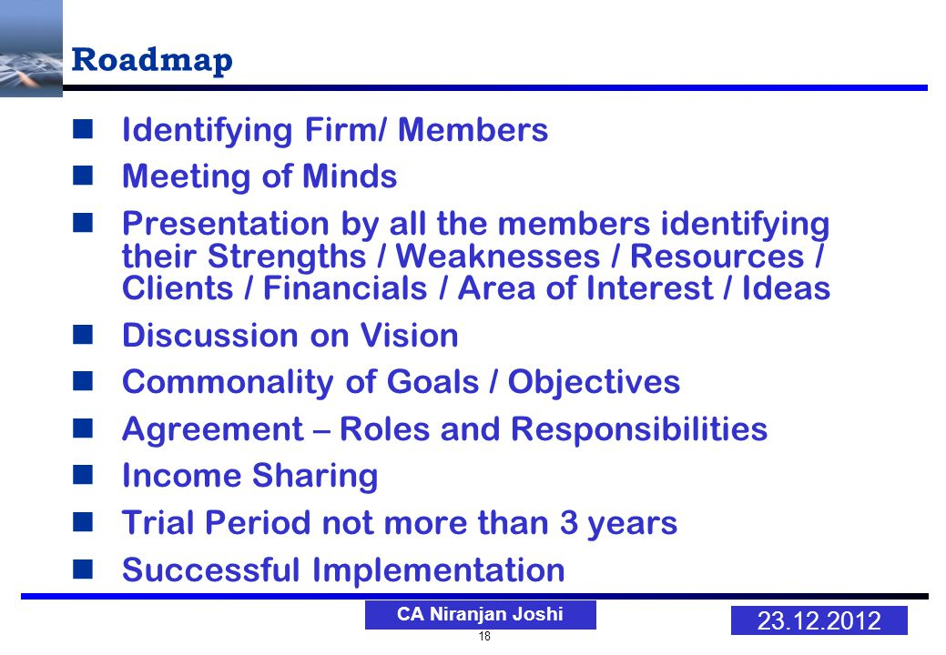 18 23.12.2012 CA Niranjan Joshi Roadmap Identifying Firm/ Members Meeting of Minds Presentation by all the members identifying their Strengths / Weaknesses / Resources / Clients / Financials / Area of Interest / Ideas Discussion on Vision Commonality of Goals / Objectives Agreement – Roles and Responsibilities Income Sharing Trial Period not more than 3 years Successful Implementation