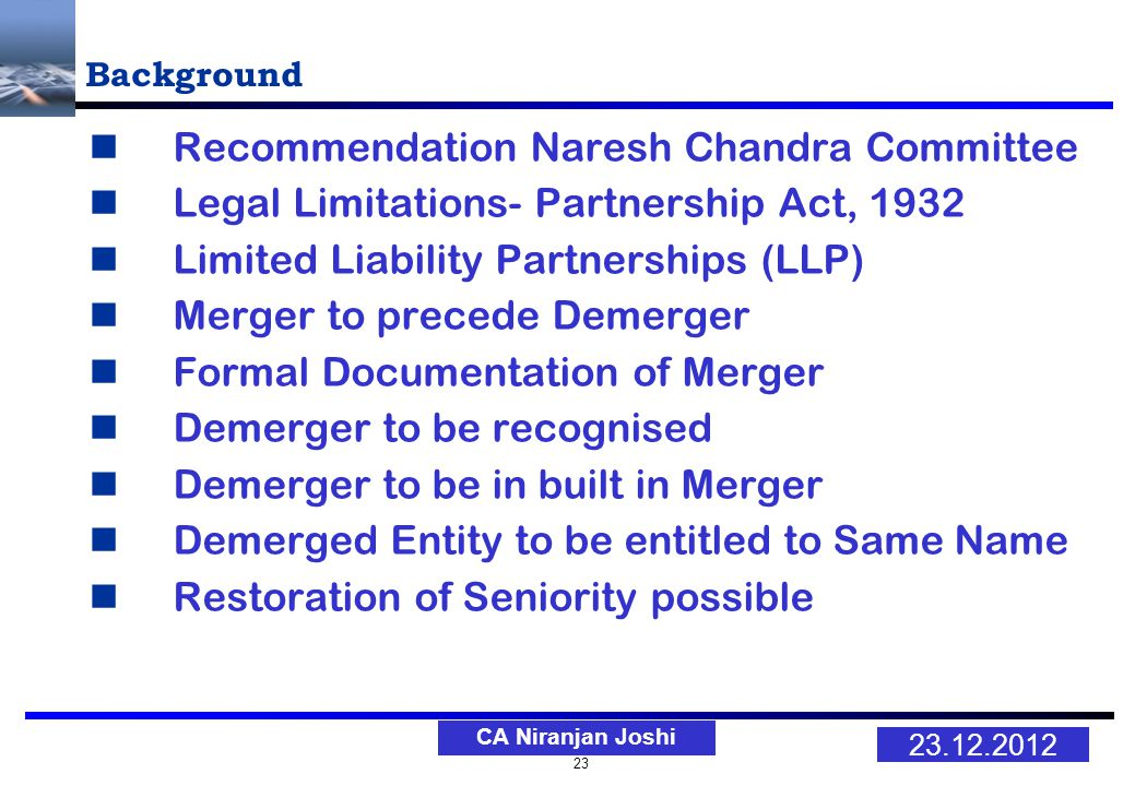 23 23.12.2012 CA Niranjan Joshi Background Recommendation Naresh Chandra Committee Legal Limitations- Partnership Act, 1932 Limited Liability Partnerships (LLP) Merger to precede Demerger Formal Documentation of Merger Demerger to be recognised Demerger to be in built in Merger Demerged Entity to be entitled to Same Name Restoration of Seniority possible