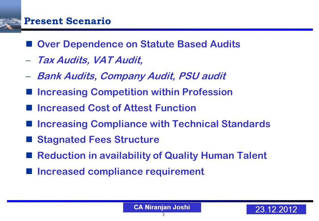 3 23.12.2012 CA Niranjan Joshi Present Scenario Over Dependence on Statute Based Audits Tax Audits, VAT Audit, Bank Audits, Company Audit, PSU audit Increasing Competition within Profession Increased Cost of Attest Function Increasing Compliance with Technical Standards Stagnated Fees Structure Reduction in availability of Quality Human Talent Increased compliance requirement