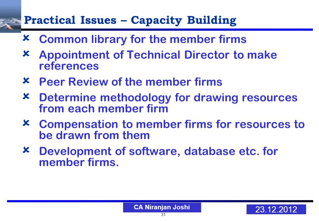 31 23.12.2012 CA Niranjan Joshi Practical Issues – Capacity Building Common library for the member firms Appointment of Technical Director to make references Peer Review of the member firms Determine methodology for drawing resources from each member firm Compensation to member firms for resources to be drawn from them Development of software, database etc.