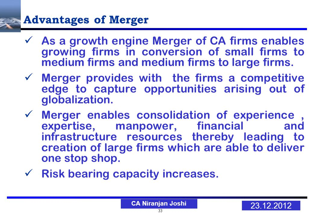 33 23.12.2012 CA Niranjan Joshi Advantages of Merger As a growth engine Merger of CA firms enables growing firms in conversion of small firms to medium firms and medium firms to large firms.
