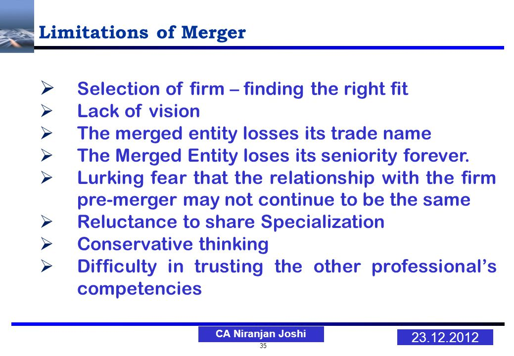 35 23.12.2012 CA Niranjan Joshi Limitations of Merger Selection of firm – finding the right fit Lack of vision The merged entity losses its trade name The Merged Entity loses its seniority forever.