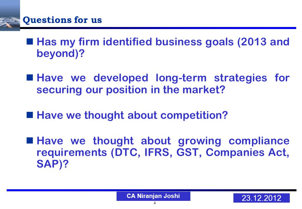 4 23.12.2012 CA Niranjan Joshi Questions for us Has my firm identified business goals (2013 and beyond).