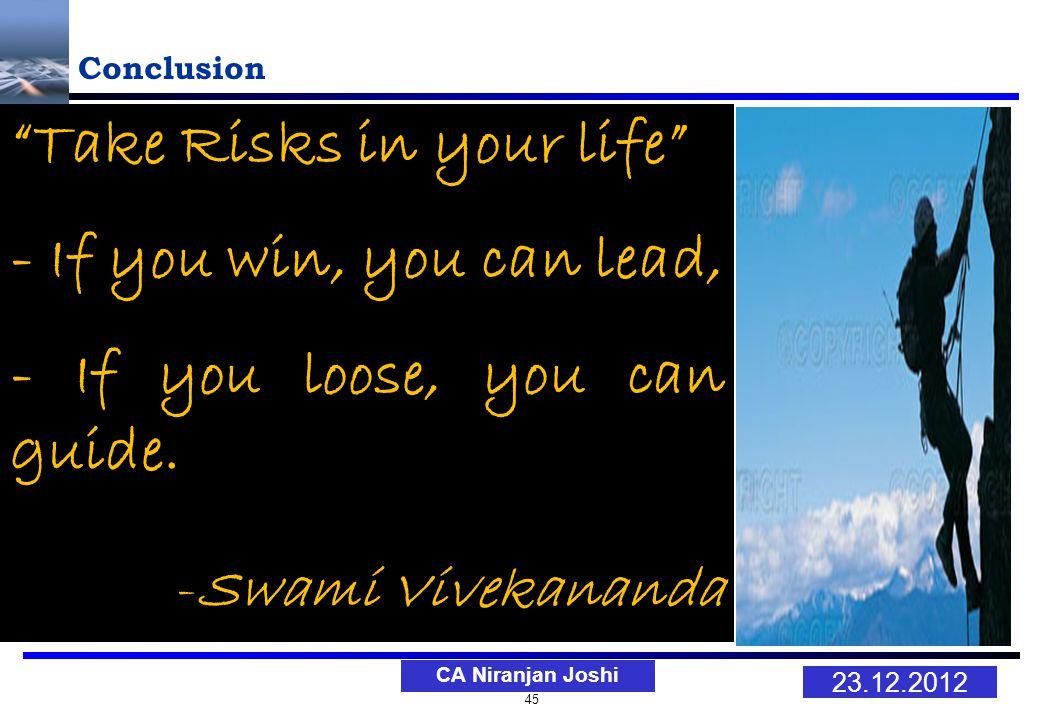 45 23.12.2012 CA Niranjan Joshi Conclusion Take Risks in your life - If you win, you can lead, - If you loose, you can guide.