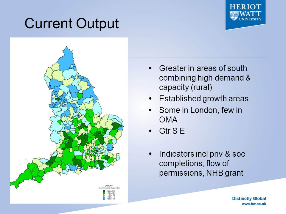 Current Output Greater in areas of south combining high demand & capacity (rural) Established growth areas Some in London, few in OMA Gtr S E Indicators incl priv & soc completions, flow of permissions, NHB grant