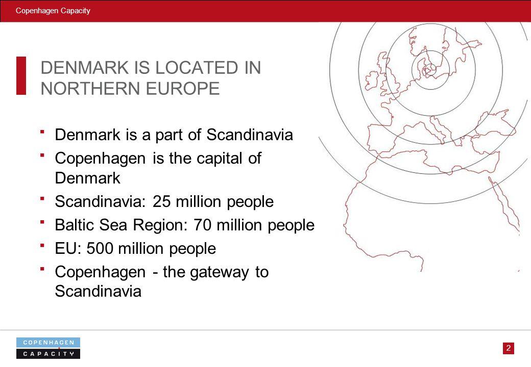Copenhagen Capacity 2 DENMARK IS LOCATED IN NORTHERN EUROPE Denmark is a part of Scandinavia Copenhagen is the capital of Denmark Scandinavia: 25 million people Baltic Sea Region: 70 million people EU: 500 million people Copenhagen - the gateway to Scandinavia