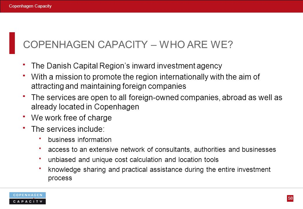 Copenhagen Capacity 58 COPENHAGEN CAPACITY – WHO ARE WE? The Danish Capital Regions inward investment agency With a mission to promote the region inte