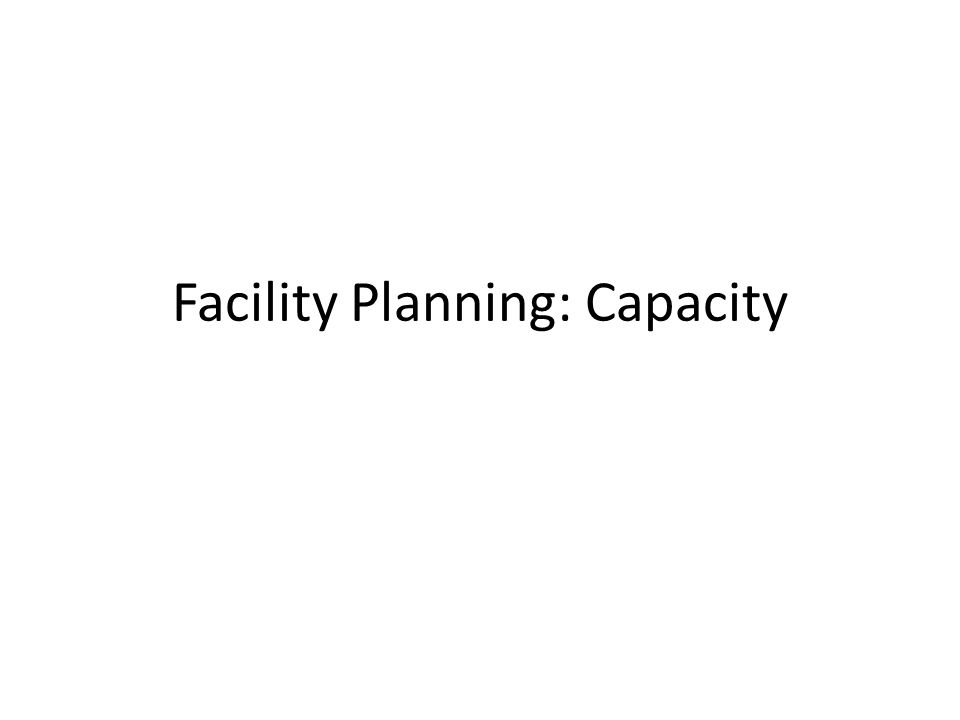 Capacity Planning Interrelated facility planning decisions: 1.Number of facilities and general type 2.Capacity 3.Locations 4.Layout Facility design process dependent upon objective(s)