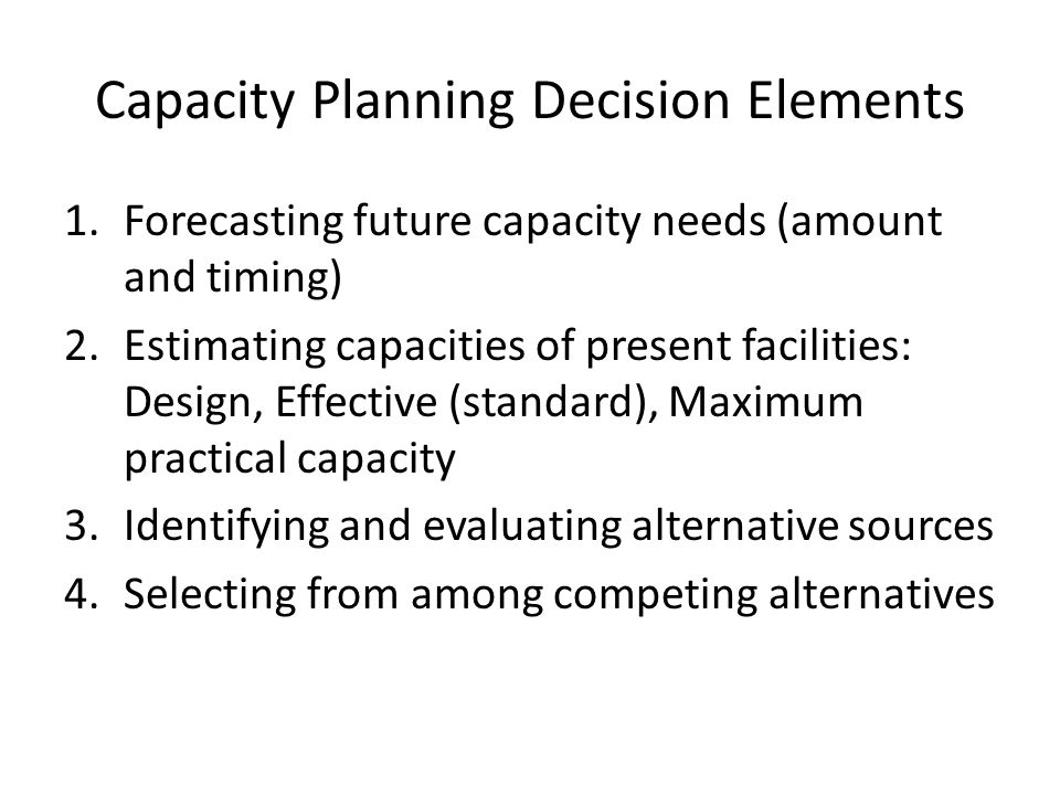 Capacity Planning Decision Elements 1.Forecasting future capacity needs (amount and timing) 2.Estimating capacities of present facilities: Design, Effective (standard), Maximum practical capacity 3.Identifying and evaluating alternative sources 4.Selecting from among competing alternatives