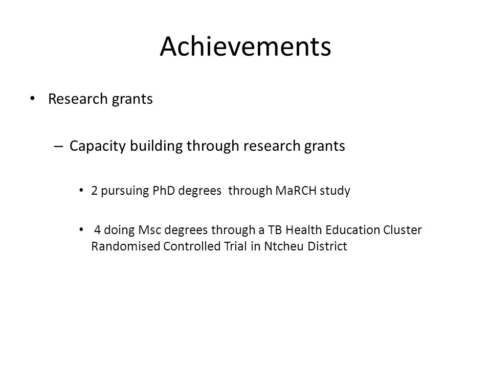 Achievements Research grants – Capacity building through research grants 2 pursuing PhD degrees through MaRCH study 4 doing Msc degrees through a TB H