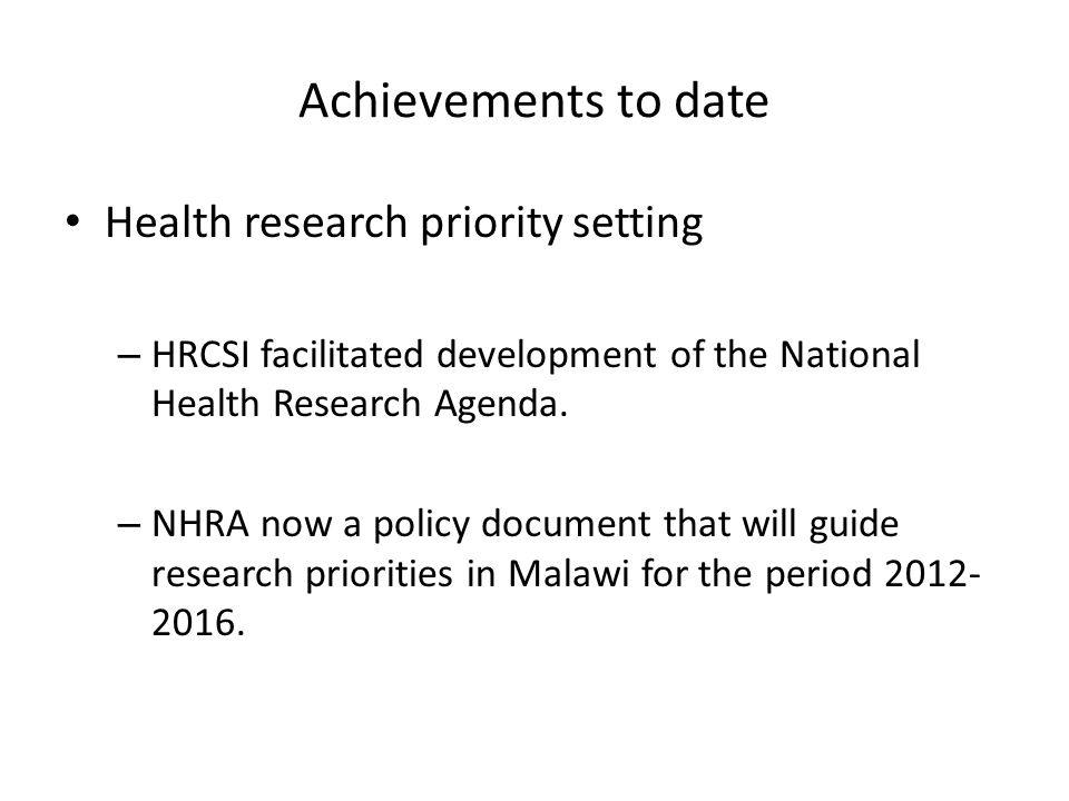 Achievements to date Health research priority setting – HRCSI facilitated development of the National Health Research Agenda.