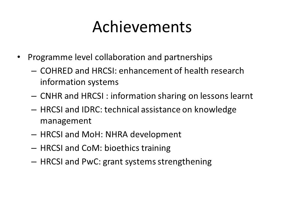 Achievements Programme level collaboration and partnerships – COHRED and HRCSI: enhancement of health research information systems – CNHR and HRCSI : information sharing on lessons learnt – HRCSI and IDRC: technical assistance on knowledge management – HRCSI and MoH: NHRA development – HRCSI and CoM: bioethics training – HRCSI and PwC: grant systems strengthening